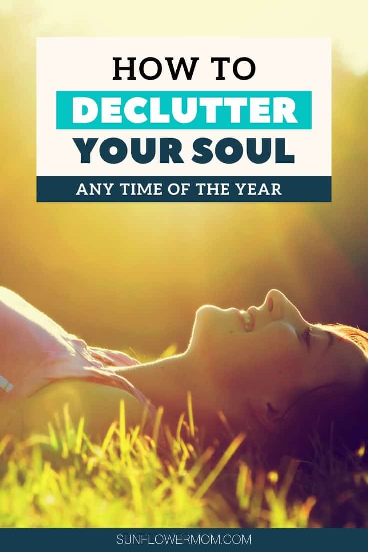 Consider going beyond decluttering your house and declutter your soul.  What can you clean out of your life? What needs to be removed from your soul to make room for the good? #christian #declutter #newyear# sunflowermom