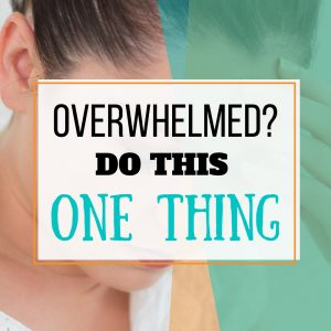 Overwhelmed by Life? Do This One Thing.